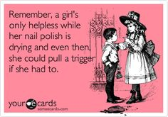 Remember, a girl's only helpless while her nail polish is drying and even then, she could pull a trigger if she had to.
