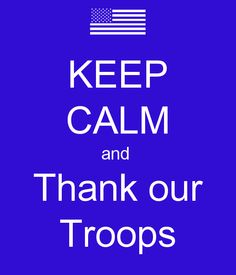 KEEP CALM and Thank our Troops.  #keepcalm