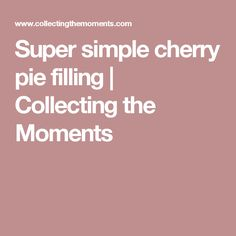 Super simple cherry pie filling | Collecting the Moments