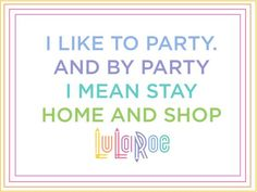 i like to party and by party i mean stay home and shop lularoe  www.facebook.com/groups/lularoeashleymccann