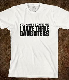 You Can't Scare Me I Have Three Daughter...hahaaa might have to get this when we hit the preteen yrs