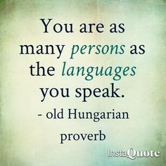 You are as many persons as the languages you speak - ancient Hungarian proverb
