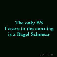The only BS I crave in the morning is a Bagel Schmear