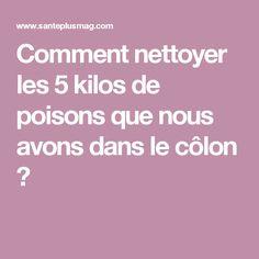 Comment nettoyer les 5 kilos de poisons que nous avons dans le côlon ?