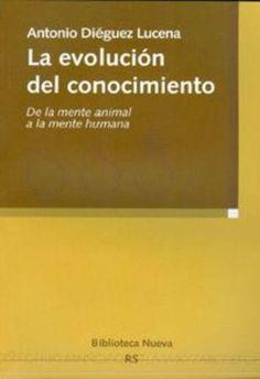 La evolución del conocimiento : de la mente animal a la mente humana / Antonio Diéguez Lucena