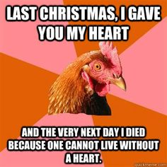 last christmas i gave you my heart and the very next day i  - Anti-Joke Chicken
