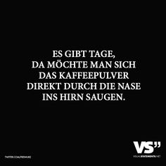 Es gibt Tage, da moechte man sich das Kaffeepulver direkt durch die Nase ins Hirn saugen. - VISUAL STATEMENTS® Status Quotes, Daily Quotes, Best Quotes, Love Quotes, Crush Quotes, Funny Lyrics, Words Quotes, Sayings, Quotes Quotes