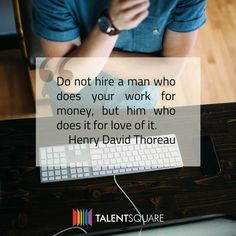 """Do not hire a man who does your work for money, but him who does it for love of it."""