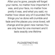 """pleasefindthis - """"After you're gone, people will forget your name, no matter how important it was,..."""". life"""