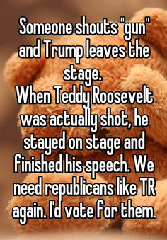 """Someone shouts ""gun"" and Trump leaves the stage.  When Teddy Roosevelt was actually shot, he stayed on stage and finished his speech. We need republicans like TR again. I'd vote for them."""
