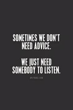 Sometimes we don't need advice We just need somebody to listen | Inspirational Quotes