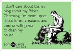 I don't care about Disney lying about my Prince Charming. I'm more upset about forest creatures and their unwillingness to clean my house. (Really - what's the point of this cabin in the woods???)