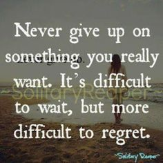 never give up on something you want. It's difficult to wait, but more difficult to regret.