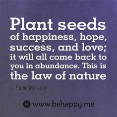 """""""Plant seeds of happiness,hope, success, and love; it will all come back to you in abundance. This is the law of nature."""""""