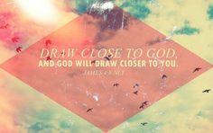 """Come close to God, and God will come close to you…"" (James 4:8, NLT)"
