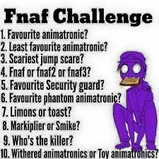 1. Bonnie 2. I don't have one 3. Phantom Chica 4. Fnaf 5. Mikey 6. Phantom Foxy 7. Toast 8. Markiplier 9. Purple Guy/Vincent 10. Withered Comment yours answers below!!!