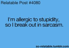 im allergic to stupidity so i break out in sarcasm