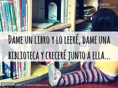 Dame un libro y lo leeré, dame una biblioteca y creceré junto a ella...