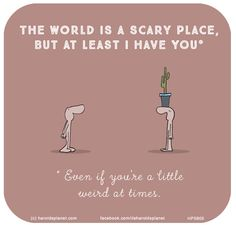 THE WORLD IS A SCARY PLACE, but at least I have you - even if you're a little weird at times.