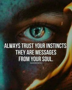 Always Trust Your Instincts. They Are Messages From Your Soul.