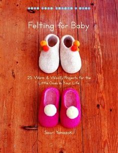 Felting for Baby: 25 Warm and Woolly Projects for the Little Ones in Your Life