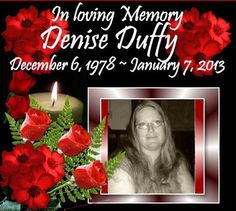 In Loving Memory of Denise Duffy my niece who lost her battle with cancer on January 7th 2013. Our thoughts and Prayers are with her 5 children, the Smith and Duffy Families and everyone whose lives were touched by Denise. Rest In Peace.  December 6th 1978 ~ January 7th 2013