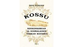 Jonna Pulkkinen - KOSSU - Koskenkorvan ja suomalaisen vodkan historia