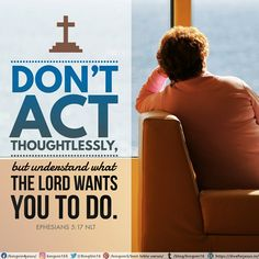 Don't act thoughtlessly, but understand what the Lord wants you to do.  Ephesians 5:17 NLT