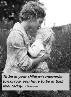To be in your children's memories tomorrow, you have to be in their lives today. ~Unknown #quote