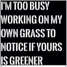 :) Haha!!! Yeah...pay attention to YOUR OWN grass!!! In other words...take care of your OWN lawn/Self!!!! Haha!!!