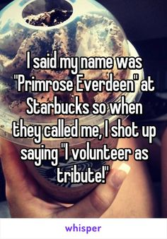"I said my name was ""Primrose Everdeen"" at Starbucks so when they called me, I shot up saying ""I volunteer as tribute!"""