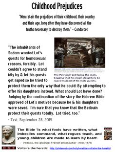"""The inhabitants of Sodom wanted Lot's guests for homosexual reasons, forcibly.  Lot couldn't agree to stand idly by & let his guests get raped so he tried to protect them the only way that he could: By attempting to offer his daughters instead. What should Lot have done? Judging by the continuation of the story the Hebrew Bible approved of Lot's motives because he & his daughters were saved.  I'm sure that you know that the Bedouin protect their guests totally. Lot tried, too."" - Tzvi"