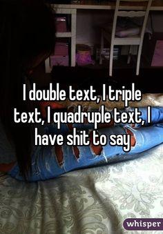 I double text, I triple text, I quadruple text, I have shit to say