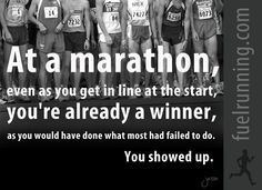 At a marathon, even as you get in line at the start, you're already a winner, as you would have done what most failed to do. You showed up.