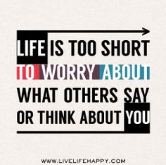 Life is too short to worry about what others say or think about you. |