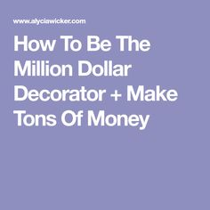 How To Be The Million Dollar Decorator + Make Tons Of Money