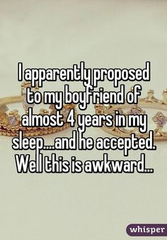 I apparently proposed to my boyfriend of almost 4 years in my sleep....and he accepted. Well this is awkward...