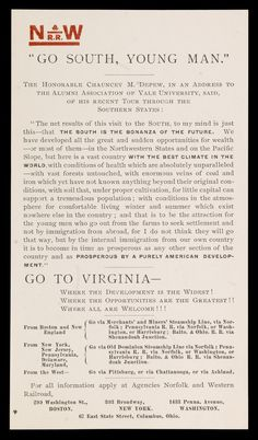 """""""GO SOUTH, YOUNG MAN."""" from """"Go South, Young Man."""" : The Honorable Chauncey M. Depew, in an address to the Alumni Association of Yale University, said, of his recent tour through the Southern States ... : Go to Virginia, where the development is the widest! Where the opportunities a · Depew, Chauncey M. (Chauncey Mitchell), 1834-1928 · ca. 1910 · Albert and Shirley Small Special Collections Library, University of Virginia."""