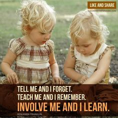 Tell me and I forget. Teach me and I remember. Involve me and I learn. #parenting
