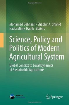 Science, policy and politics of modern agricultural system : global context to local dynamics of sustainable agriculture / Mohamed Behnassi, Shabbir A. Shahid, Nazia Mintz-Habib, editors. Springer, op. 2014