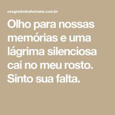 Olho para nossas memórias e uma lágrima silenciosa cai no meu rosto. Sinto sua falta.