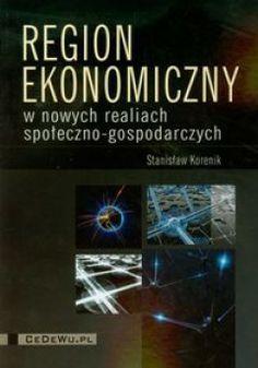 Korenik S.: Region ekonomiczny w nowych realiach społeczno-gospodarczych. - Warszawa : CeDeWu.pl, 2011. Sygn.: HT388 .K67 2011