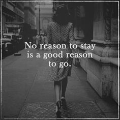 No reason to stay. but amazing quote that makes you think about the importance of life choices we all have to struggle with from time to time, and decide what's good for us and what's not. Amazing Quotes, Great Quotes, Quotes To Live By, Inspirational Quotes, Words Quotes, Me Quotes, Sayings, Revenge Quotes, Mantra