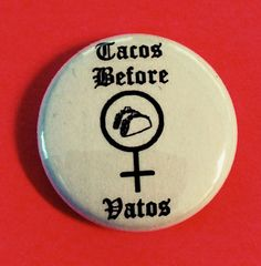 10 Tacos before Vatos 1 buttons Chicana Feminist by holdonmagnolia