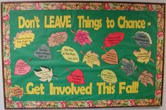 "The colors of autumn leaves in this Fall display make it very warm and appealing to me.  I like the title that the teacher has come up with that includes leaves and fall in it:  ""Don't LEAVE Things to Chance - Get Involved This Fall!"""