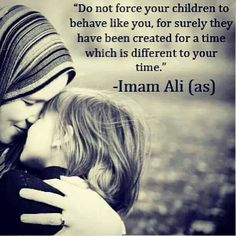 """Do not force your children to behave like you, for surely they have been created for a time which is different to your time."" -- Imam Ali (as)"