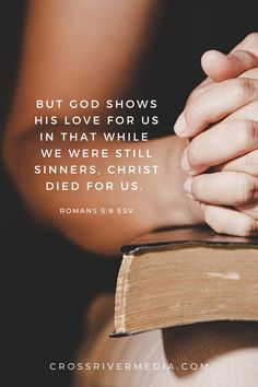 But God shows his love for us in that while we were still sinners, Christ died for us. - Romans 5:8 ESV