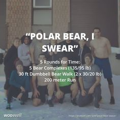 """Polar Bear, I Swear"" WOD - 5 Rounds for Time: 5 Bear Complexes (135/95 lb); 30 ft Dumbbell Bear Walk (2 x 30/20 lb); 200 meter Run"