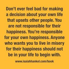 I need to learn this is the way to live. Can't always make everyone happy at the expense of your own happiness.