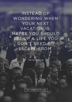food for thought, life, quotes, come backs, seth godin, need a vacation, inspir, happiness, escape quote